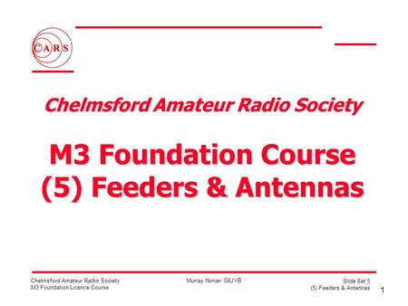 1 Chelmsford Amateur Radio Society M3 Foundation Licence Course Murray Niman G6JYB Slide Set 5 (5) Feeders & Antennas Chelmsford Amateur Radio Society.