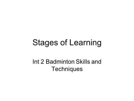 Stages of Learning Int 2 Badminton Skills and Techniques.