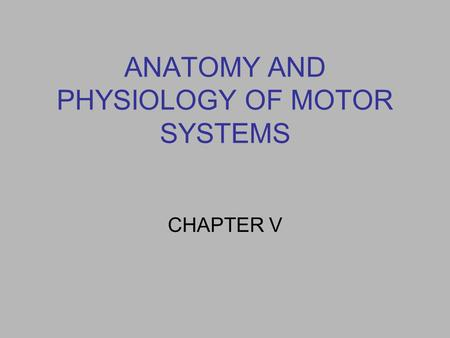 ANATOMY AND PHYSIOLOGY OF MOTOR SYSTEMS CHAPTER V.