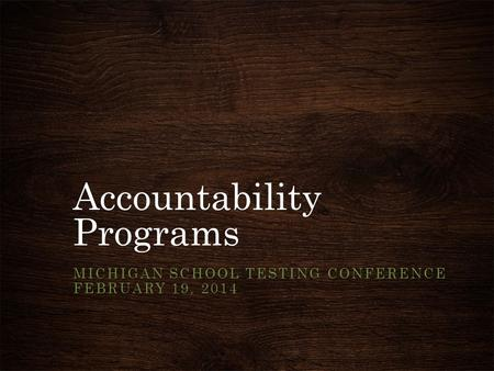 Accountability Programs MICHIGAN SCHOOL TESTING CONFERENCE FEBRUARY 19, 2014.
