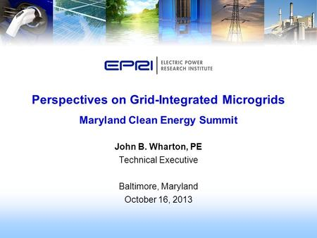 John B. Wharton, PE Technical Executive Baltimore, Maryland October 16, 2013 Perspectives on Grid-Integrated Microgrids Maryland Clean Energy Summit.
