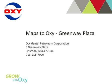 Maps to Oxy - Greenway Plaza Occidental Petroleum Corporation 5 Greenway Plaza Houston, Texas 77046 713-215-7000.