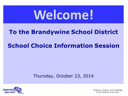 Embrace, Inspire, and Challenge Every Student Every Day Welcome! To the Brandywine School District School Choice Information Session Thursday, October.