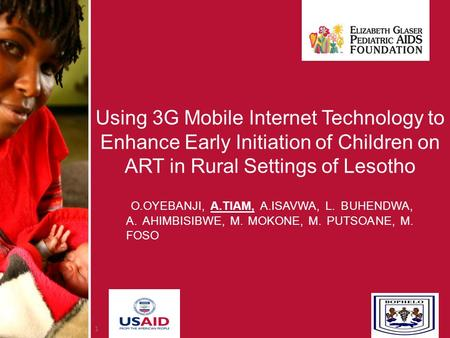 1 Using 3G Mobile Internet Technology to Enhance Early Initiation of Children on ART in Rural Settings of Lesotho O.OYEBANJI, A.TIAM, A.ISAVWA, L. BUHENDWA,