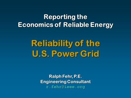 Reporting the Economics of Reliable Energy Ralph Fehr, P.E. Engineering Consultant Reliability of the U.S. Power Grid.