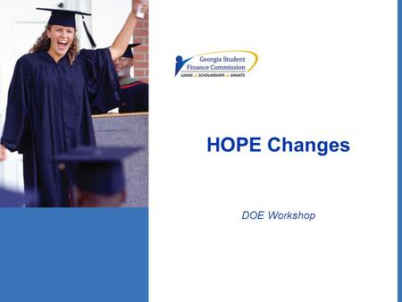 HOPE Changes DOE Workshop. HOPE Scholarship Basic eligibility requirements: –Unchanged for current seniors College Prep Diploma – 3.0 GPA Career Tech.