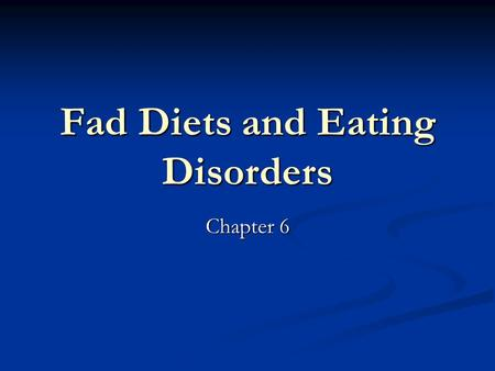 Fad Diets and Eating Disorders Chapter 6. Fad Diets Fad Diet – Weight loss plans that are only popular for a short time Fad Diet – Weight loss plans that.