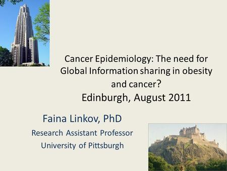 Cancer Epidemiology: The need for Global Information sharing in obesity and cancer ? Edinburgh, August 2011 Faina Linkov, PhD Research Assistant Professor.