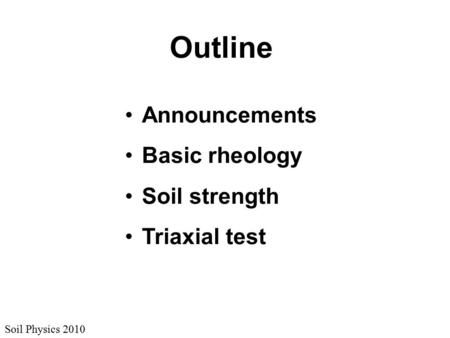 Soil Physics 2010 Outline Announcements Basic rheology Soil strength Triaxial test.