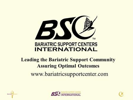 Www.bariatricsupportcenter.com Leading the Bariatric Support Community Assuring Optimal Outcomes.