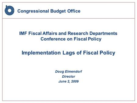 Congressional Budget Office IMF Fiscal Affairs and Research Departments Conference on Fiscal Policy Implementation Lags of Fiscal Policy Doug Elmendorf.