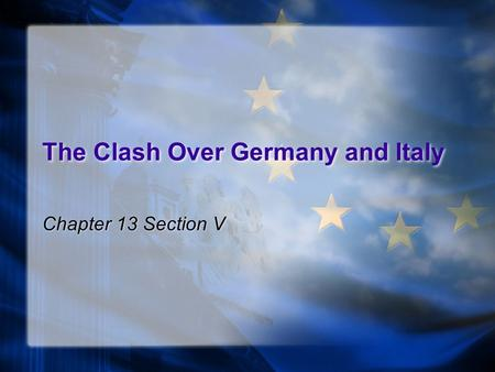 The Clash Over Germany and Italy Chapter 13 Section V.