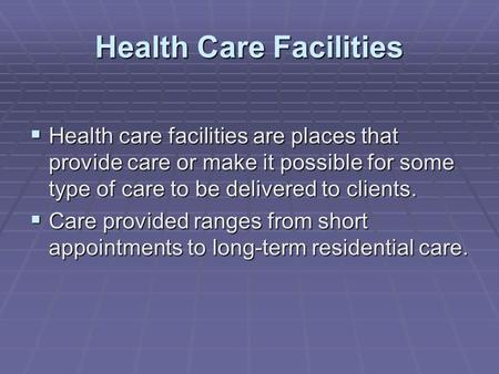 Health Care Facilities  Health care facilities are places that provide care or make it possible for some type of care to be delivered to clients.  Care.