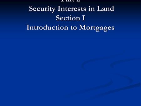 Part 2 Security Interests in Land Section I Introduction to Mortgages.