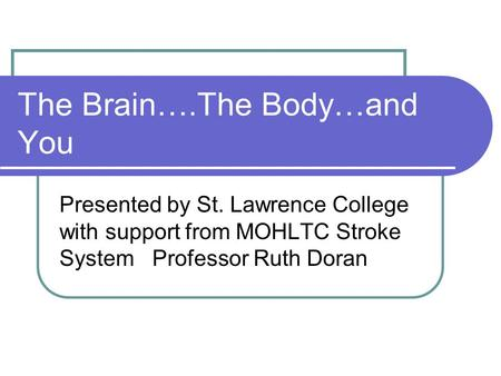 The Brain….The Body…and You Presented by St. Lawrence College with support from MOHLTC Stroke System Professor Ruth Doran.