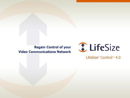 LifeSize ® Control ™ 4.0 Regain Control of your Video Communications Network.