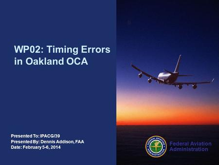 Federal Aviation Administration Presented To: IPACG/39 Presented By: Dennis Addison, FAA Date: February 5-6, 2014 WP02: Timing Errors in Oakland OCA.