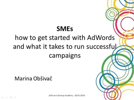 SMEs how to get started with AdWords and what it takes to run successful campaigns Marina Obšivač Software Startup Academy - 18.01.2014.
