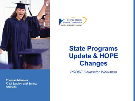 State Programs Update & HOPE Changes PROBE Counselor Workshop Thomas Meunier K-12 Student and School Services.