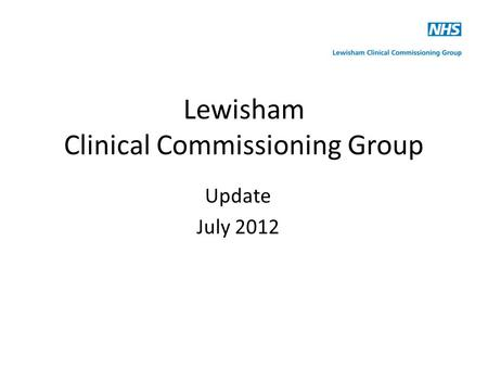 Lewisham Clinical Commissioning Group Update July 2012.