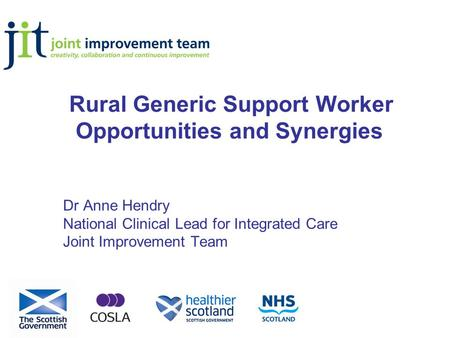 Rural Generic Support Worker Opportunities and Synergies Dr Anne Hendry National Clinical Lead for Integrated Care Joint Improvement Team.