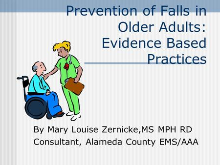 Prevention of Falls in Older Adults: Evidence Based Practices By Mary Louise Zernicke,MS MPH RD Consultant, Alameda County EMS/AAA.