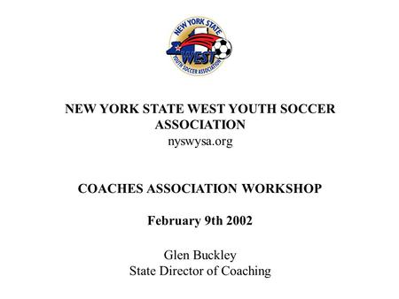 NEW YORK STATE WEST YOUTH SOCCER ASSOCIATION nyswysa.org COACHES ASSOCIATION WORKSHOP February 9th 2002 Glen Buckley State Director of Coaching.