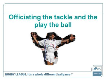 Officiating the tackle and the play the ball. RFU Referee Education The Play the Ball This presentation aims to give an introduction and increase understanding.