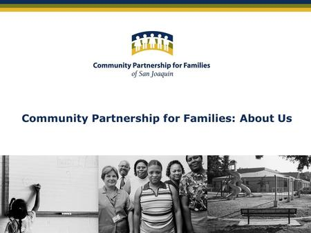 Community Partnership for Families: About Us. Community Partnership for Families of San Joaquin County: About Us Founded in late 1998 by leaders from.