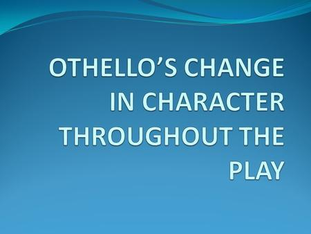 "At the start of the play Othello is modest ""rude am I in my speech"" He is loving ""I loved he for did she pity them"" Trusts Desdemona ""let her speak of."
