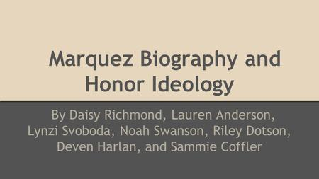 Marquez Biography and Honor Ideology By Daisy Richmond, Lauren Anderson, Lynzi Svoboda, Noah Swanson, Riley Dotson, Deven Harlan, and Sammie Coffler.