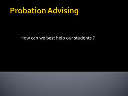 How can we best help our students ?.  Academic Probation is earned and the notation Academic Probation is recorded on the student's academic transcript.