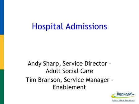 Hospital Admissions Andy Sharp, Service Director – Adult Social Care Tim Branson, Service Manager - Enablement.