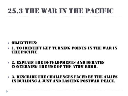 25.3 The War in the Pacific  Objectives:  1. To identify key turning points in the war in the Pacific  2. Explain the developments and debates concerning.