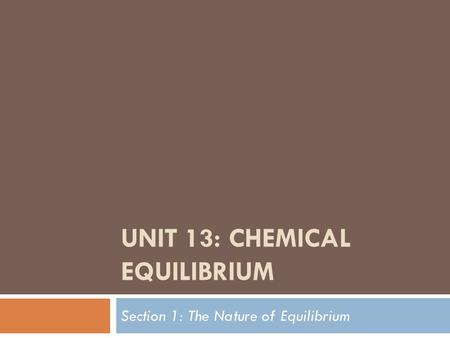 UNIT 13: CHEMICAL EQUILIBRIUM Section 1: The Nature of Equilibrium.