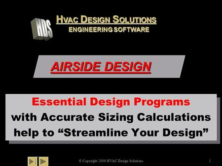 "AIRSIDE DESIGN © Copyright 2008 HVAC Design Solutions1 Essential Design Programs with Accurate Sizing Calculations help to ""Streamline Your Design"" Essential."