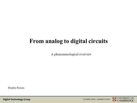 From analog to digital circuits A phenomenological overview Bogdan Roman.