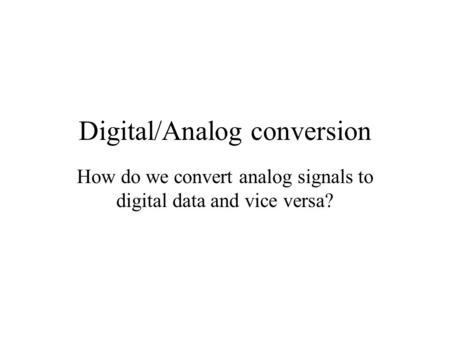 Digital/Analog conversion How do we convert analog signals to digital data and vice versa?