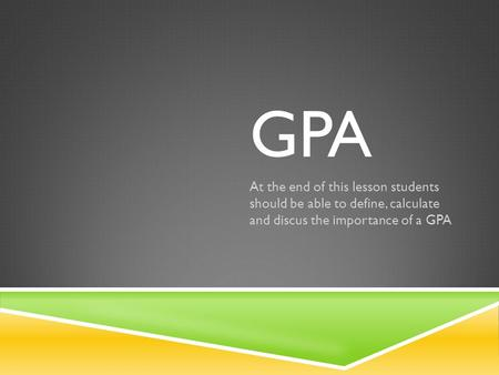 GPA At the end of this lesson students should be able to define, calculate and discus the importance of a GPA.