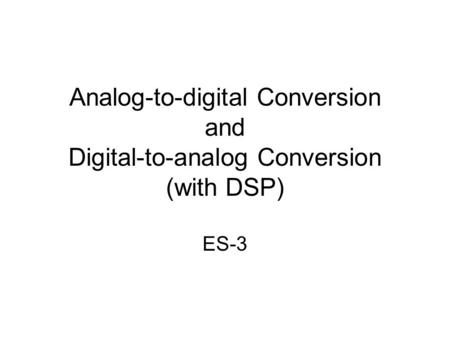 Analog-to-digital Conversion and Digital-to-analog Conversion (with DSP) ES-3.
