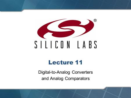 Lecture 11 Digital-to-Analog Converters and Analog Comparators.
