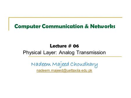 Computer Communication & Networks Lecture # 06 Physical Layer: Analog Transmission Nadeem Majeed Choudhary