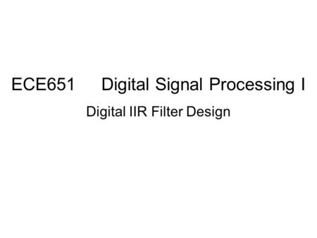 ECE651 Digital Signal Processing I Digital IIR Filter Design.