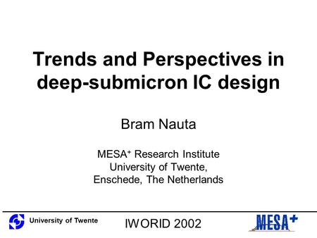 Trends and Perspectives in deep-submicron IC design Bram Nauta MESA + Research Institute University of Twente, Enschede, The Netherlands University of.