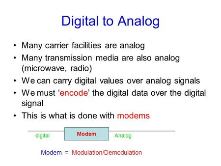 Digital to Analog Many carrier facilities are analog Many transmission media are also analog (microwave, radio) We can carry digital values over analog.