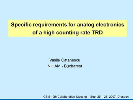 Specific requirements for analog electronics of a high counting rate TRD Vasile Catanescu NIHAM - Bucharest CBM 10th Collaboration Meeting Sept 25 – 28,