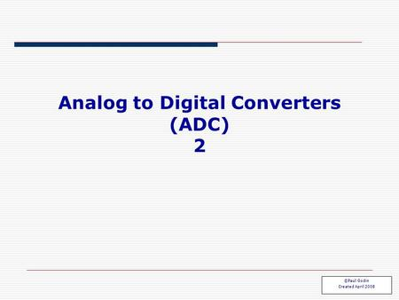 Analog to Digital Converters (ADC) 2 ©Paul Godin Created April 2008.