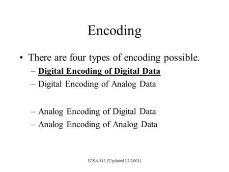 ICSA 341 (Updated 12/2001) Encoding There are four types of encoding possible. –Digital Encoding of Digital Data –Digital Encoding of Analog Data –Analog.