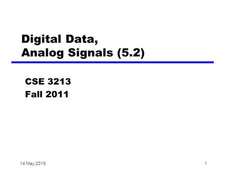 1 Digital Data, Analog Signals (5.2) CSE 3213 Fall 2011 14 May 2015.