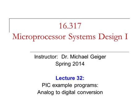 16.317 Microprocessor Systems Design I Instructor: Dr. Michael Geiger Spring 2014 Lecture 32: PIC example programs: Analog to digital conversion.